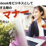 今さら聞けない…、Facebookをビジネスとして利用する際のマナーを知りたい!