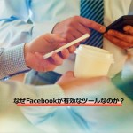 なぜFacebookが有効なツールなのか?