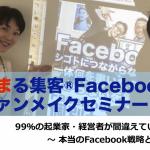 99%の起業家・経営者が間違えている!〜本当のFacebook戦略とは〜『集まる集客®Facebookファンメイクセミナー』