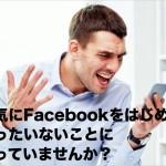 何気にFacebookをはじめて、もったいないことになっていませんか?