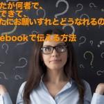 あなたが何者で、何ができて、あなたにお願いするとどうなれるのか、Facebookで伝える方法