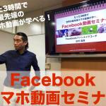 たった3時間で世界の最先端スマホ動画が学べる!『Facebook動画セミナー』
