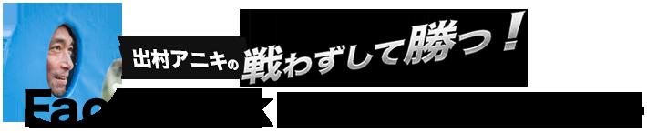 戦わずして勝つ! 出村アニキのFacebookファンメイクアカデミー