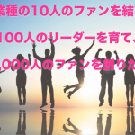 異業種の10人のファンが結び、100人のリーダーを育て、1,000人のファンを創りだす