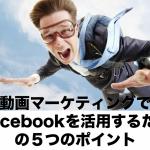 動画マーケティングでFacebookを活用するための5つのポイント