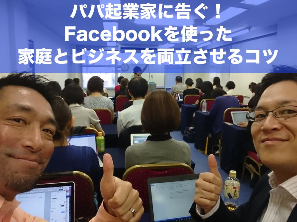 パパ起業家に告ぐ!Facebookを使った家庭とビジネスを両立させるコツ