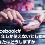 Facebookが後1年しか使えないとしたら、あなたはどうしますか
