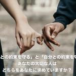 「他人との約束を守る」と「自分との約束を守る」、あなたの大切な人はどちらをあなたに求めていますか?