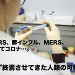 SARS、豚インフル、MERS、そしてコロナ…。必ず終焉させてきた人類の可能性