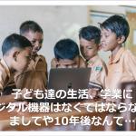 子ども達の生活、学業にデジタル機器はなくてはならない、ましてや10年後なんて…